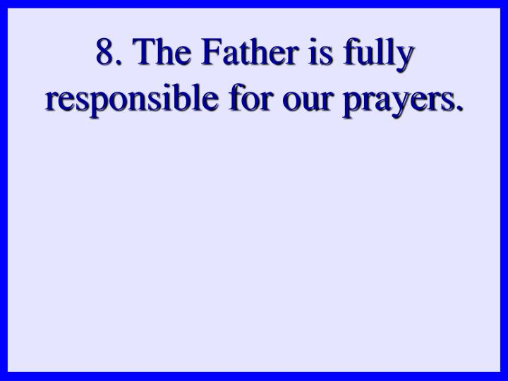 8. The Father is fully responsible for our prayers.