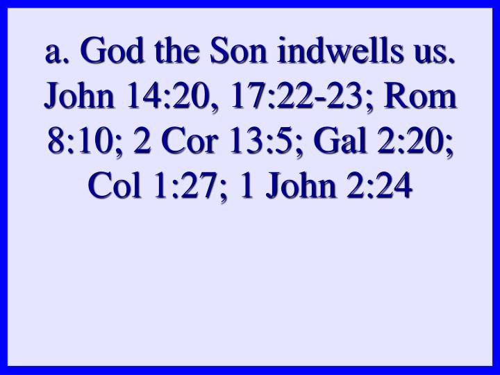 a. God the Son indwells us. John 14:20, 17:22-23; Rom 8:10; 2 Cor 13:5; Gal 2:20; Col 1:27; 1 John 2:24