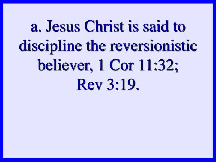 a. Jesus Christ is said to discipline the reversionistic believer, 1 Cor 11:32;