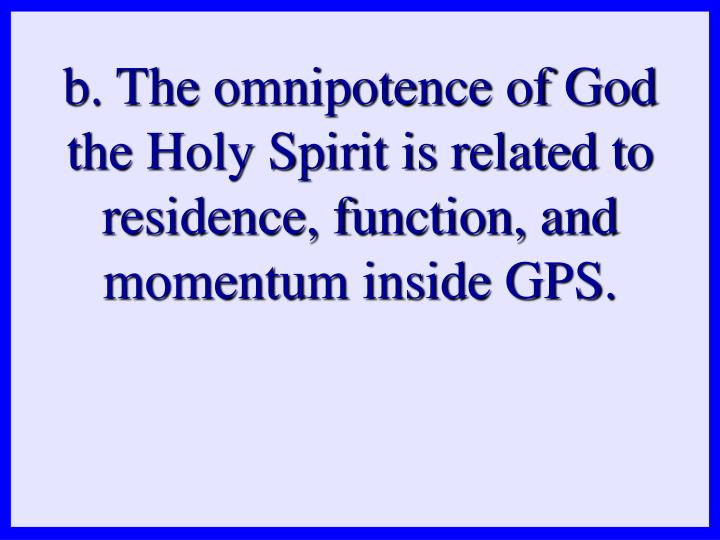 b. The omnipotence of God the Holy Spirit is related to residence, function, and momentum inside GPS.