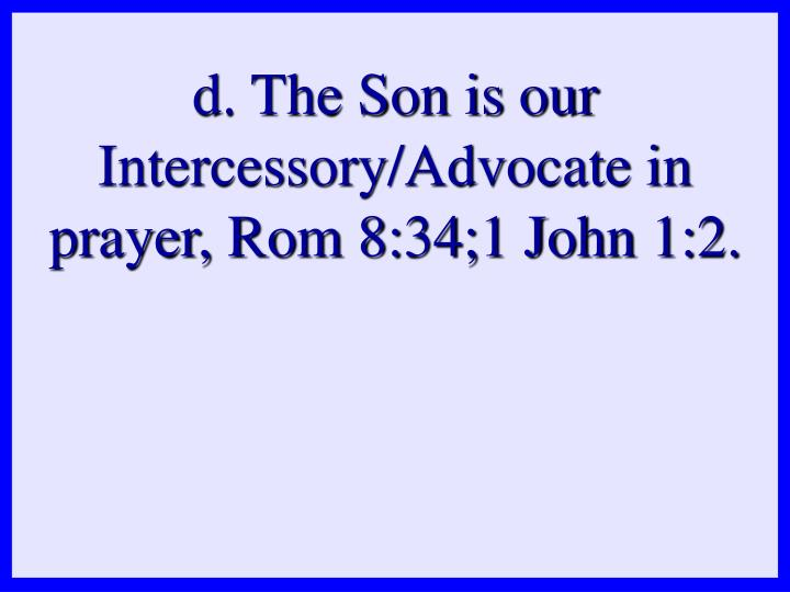 d. The Son is our Intercessory/Advocate in prayer, Rom 8:34;1 John 1:2.