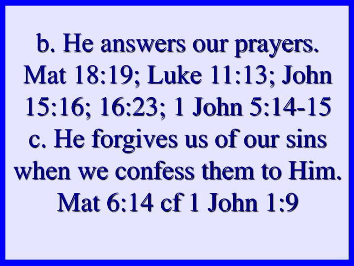b. He answers our prayers. Mat 18:19; Luke 11:13; John 15:16; 16:23; 1 John 5:14-15