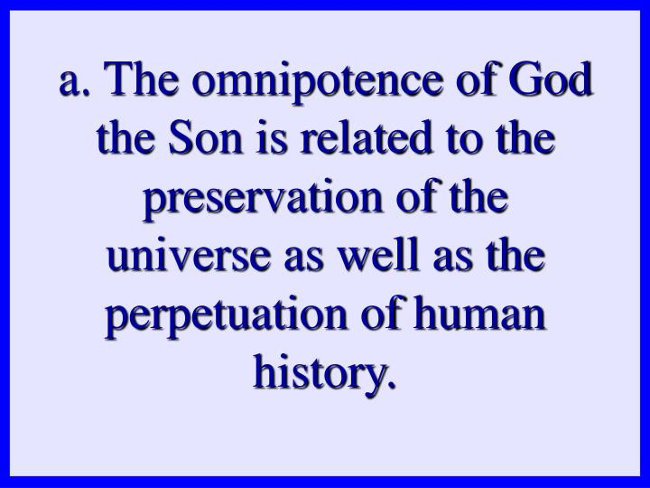a. The omnipotence of God the Son is related to the preservation of the universe as well as the perpetuation of human history.
