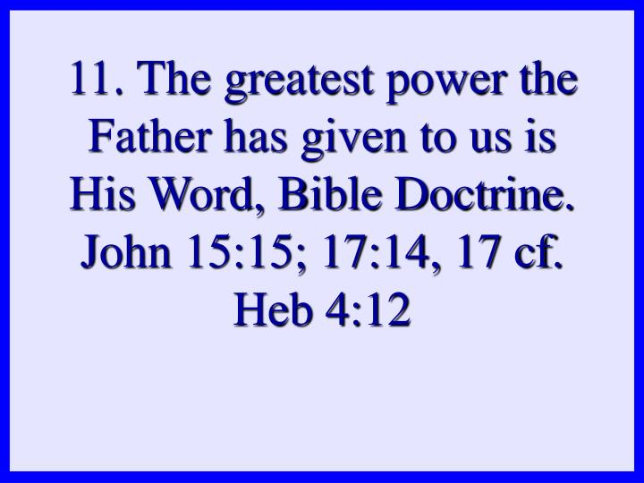11. The greatest power the Father has given to us is His Word, Bible Doctrine. John 15:15; 17:14, 17 cf. Heb 4:12
