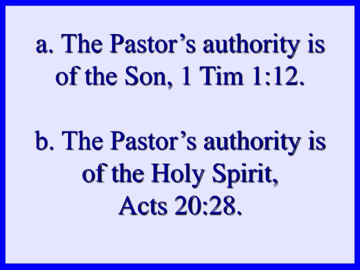 a. The Pastor's authority is of the Son, 1 Tim 1:12.