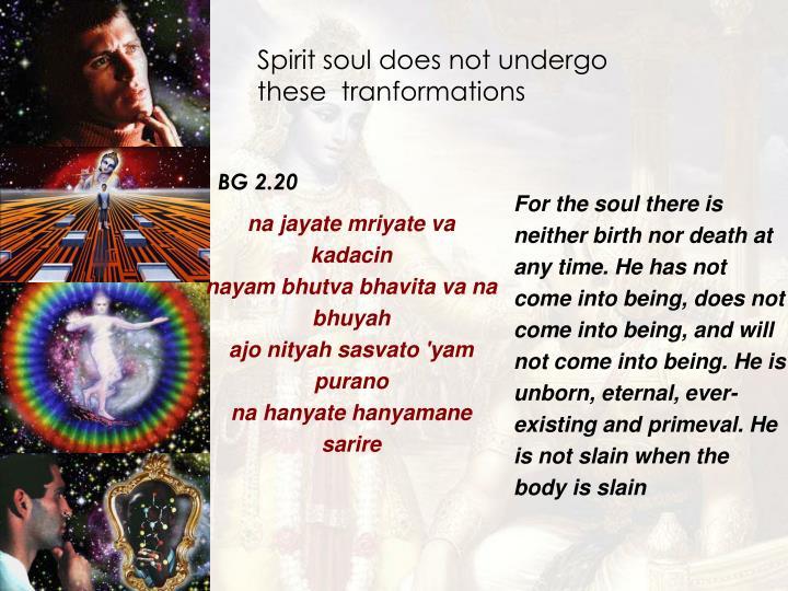 Spirit soul does not undergo these  tranformations