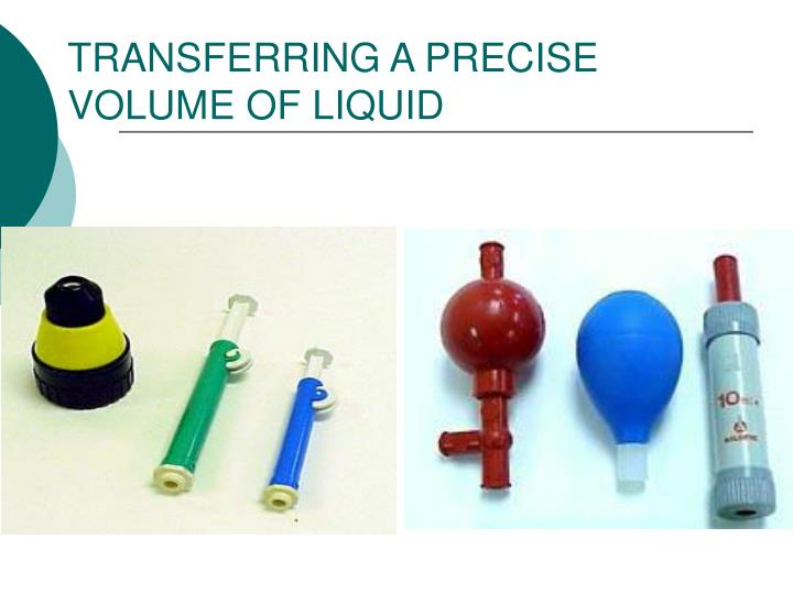 TRANSFERRING A PRECISE VOLUME OF LIQUID
