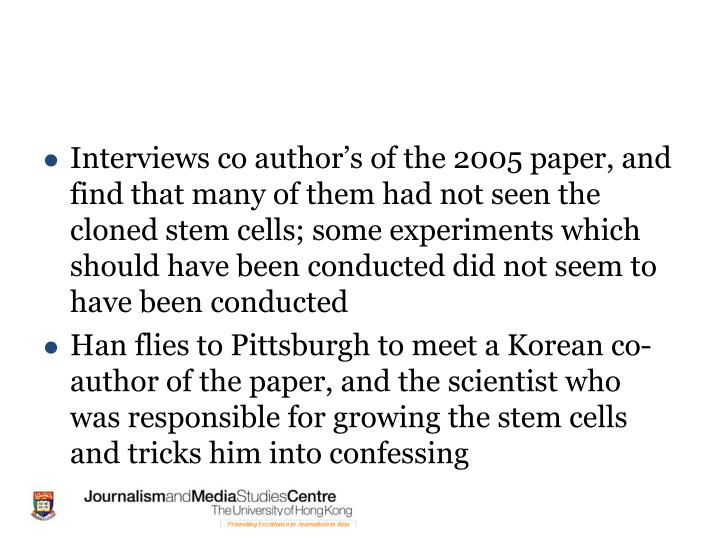 Interviews co author's of the 2005 paper, and find that many of them had not seen the cloned stem cells; some experiments which should have been conducted did not seem to have been conducted