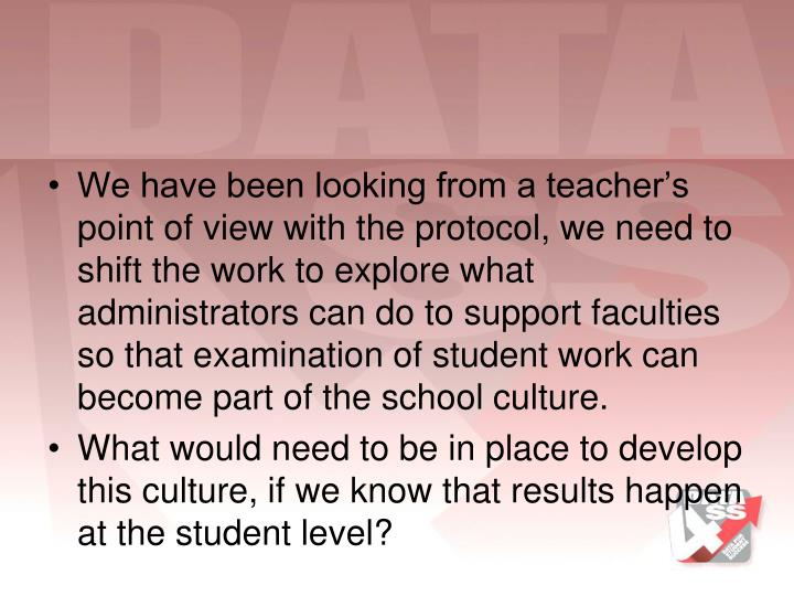We have been looking from a teacher's point of view with the protocol, we need to shift the work to explore what administrators can do to support faculties  so that examination of student work can become part of the school culture.