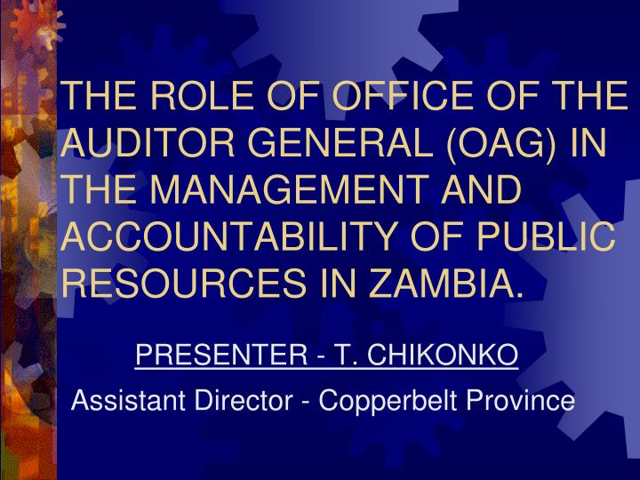 THE ROLE OF OFFICE OF THE AUDITOR GENERAL (OAG) IN THE MANAGEMENT AND ACCOUNTABILITY OF PUBLIC RESOU...