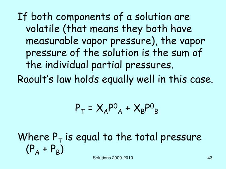 If both components of a solution are volatile (that means they both have measurable vapor pressure), the vapor pressure of the solution is the sum of the individual partial pressures.