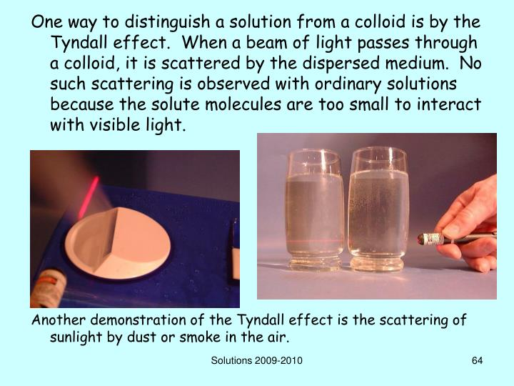 One way to distinguish a solution from a colloid is by the Tyndall effect.  When a beam of light passes through a colloid, it is scattered by the dispersed medium.  No such scattering is observed with ordinary solutions because the solute molecules are too small to interact with visible light.