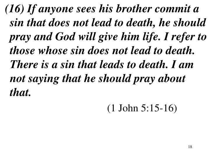 (16) If anyone sees his brother commit a sin that does not lead to death, he should pray and God will give him life. I refer to those whose sin does not lead to death. There is a sin that leads to death. I am not saying that he should pray about that.