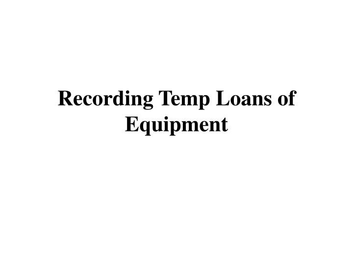 Recording Temp Loans of Equipment