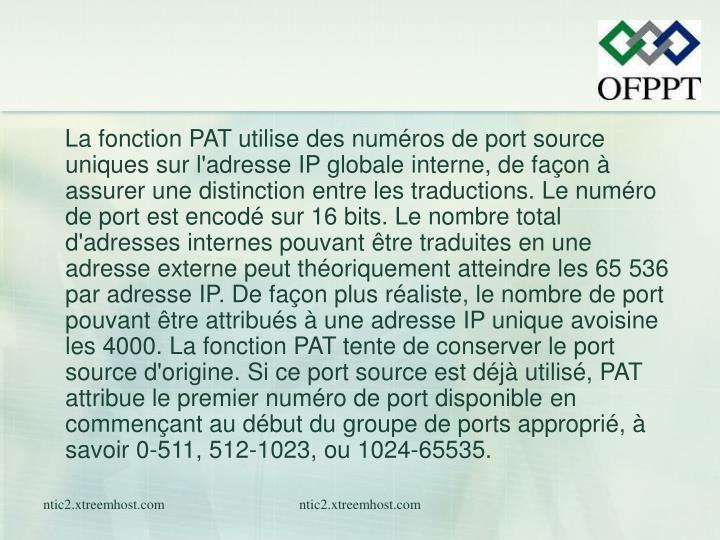 La fonction PAT utilise des numéros de port source uniques sur l'adresse IP globale interne, de façon à assurer une distinction entre les traductions.Le numéro de port est encodé sur 16 bits. Le nombre total d'adresses internes pouvant être traduites en une adresse externe peut théoriquement atteindre les 65536 par adresse IP. De façon plus réaliste, le nombre de port pouvant être attribués à une adresse IP unique avoisine les 4000. La fonction PAT tente de conserver le port source d'origine. Si ce port source est déjà utilisé, PAT attribue le premier numéro de port disponible en commençant au début du groupe de ports approprié, à savoir 0-511, 512-1023, ou 1024-65535.