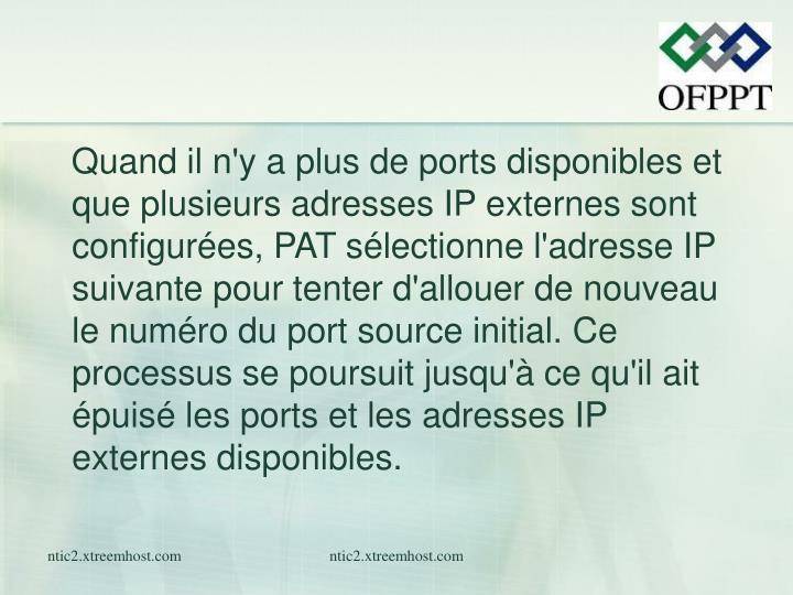 Quand il n'y a plus de ports disponibles et que plusieurs adresses IP externes sont configurées, PAT sélectionne l'adresse IP suivante pour tenter d'allouer de nouveau le numéro du port source initial. Ce processus se poursuit jusqu'à ce qu'il ait épuisé les ports et les adresses IP externes disponibles.