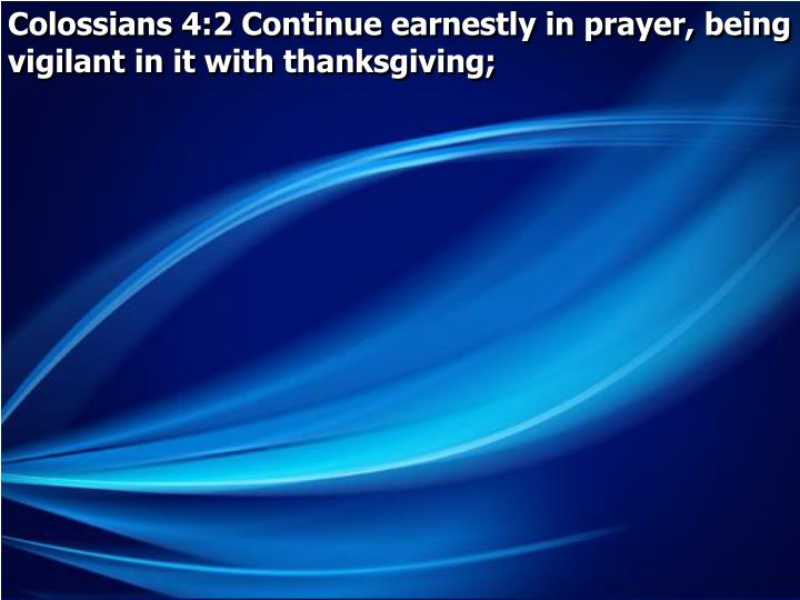 Colossians 4:2 Continue earnestly in prayer, being vigilant in it with thanksgiving;