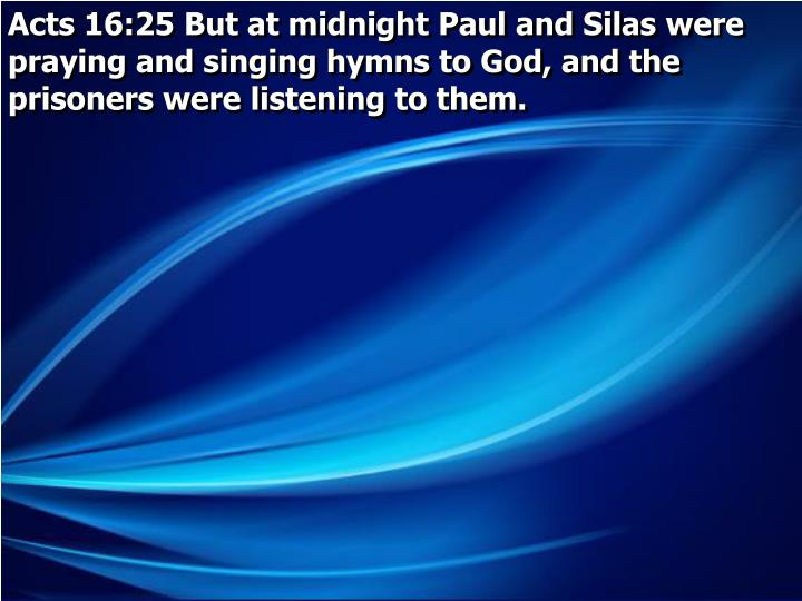 Acts 16:25 But at midnight Paul and Silas were praying and singing hymns to God, and the prisoners were listening to them.