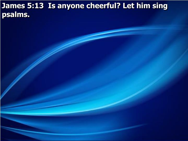 James 5:13  Is anyone cheerful? Let him sing psalms.