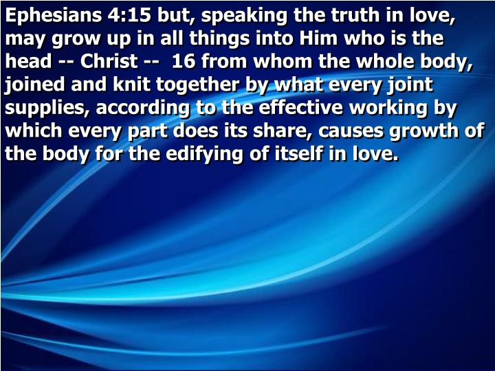 Ephesians 4:15 but, speaking the truth in love, may grow up in all things into Him who is the head -- Christ --  16 from whom the whole body, joined and knit together by what every joint supplies, according to the effective working by which every part does its share, causes growth of the body for the edifying of itself in love.
