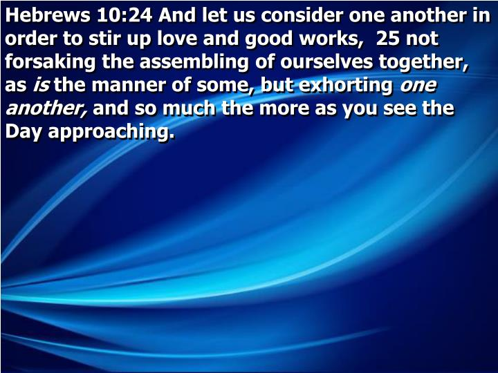 Hebrews 10:24 And let us consider one another in order to stir up love and good works,  25 not forsaking the assembling of ourselves together, as