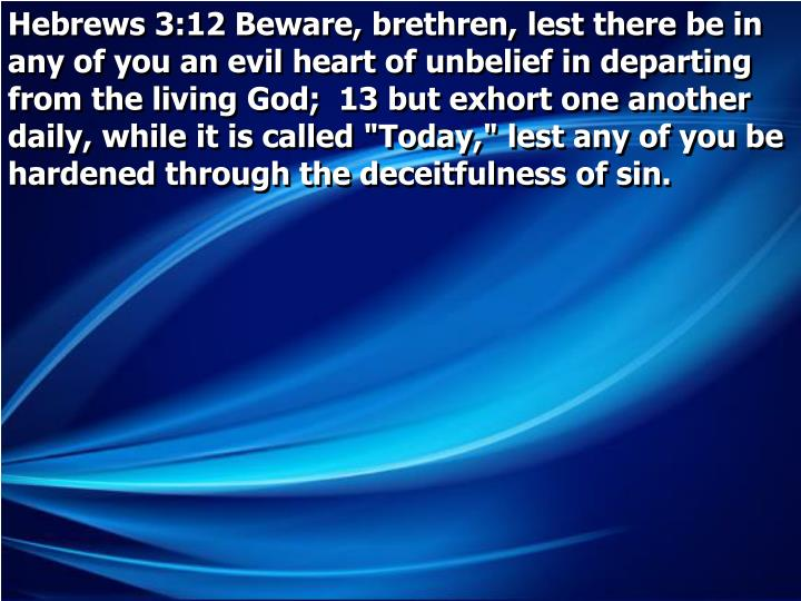 """Hebrews 3:12 Beware, brethren, lest there be in any of you an evil heart of unbelief in departing from the living God;  13 but exhort one another daily, while it is called """"Today,"""" lest any of you be hardened through the deceitfulness of sin."""