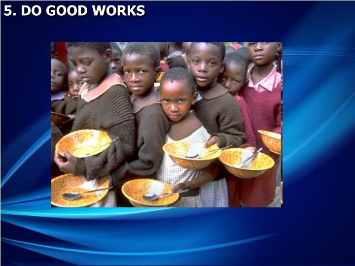 5. DO GOOD WORKS
