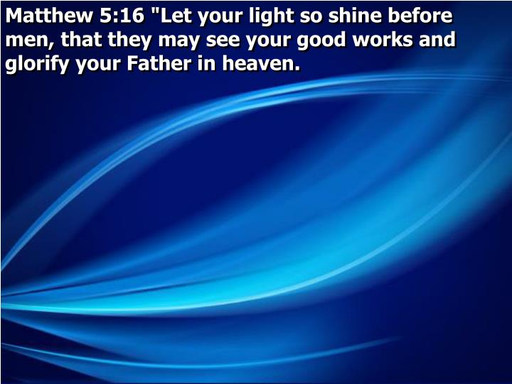 """Matthew 5:16 """"Let your light so shine before men, that they may see your good works and glorify your Father in heaven."""