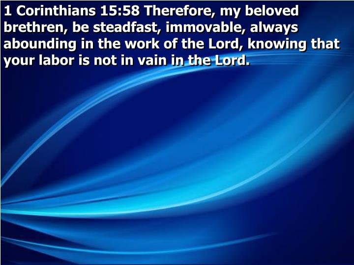 1 Corinthians 15:58 Therefore, my beloved brethren, be steadfast, immovable, always abounding in the work of the Lord, knowing that your labor is not in vain in the Lord.