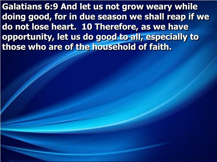 Galatians 6:9 And let us not grow weary while doing good, for in due season we shall reap if we do not lose heart.  10 Therefore, as we have opportunity, let us do good to all, especially to those who are of the household of faith.