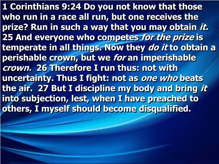 1 Corinthians 9:24 Do you not know that those who run in a race all run, but one receives the prize? Run in such a way that you may obtain