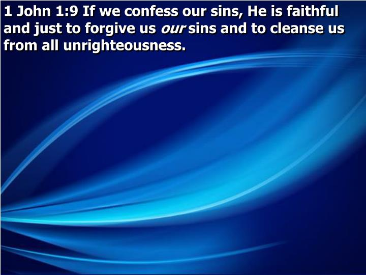 1 John 1:9 If we confess our sins, He is faithful and just to forgive us