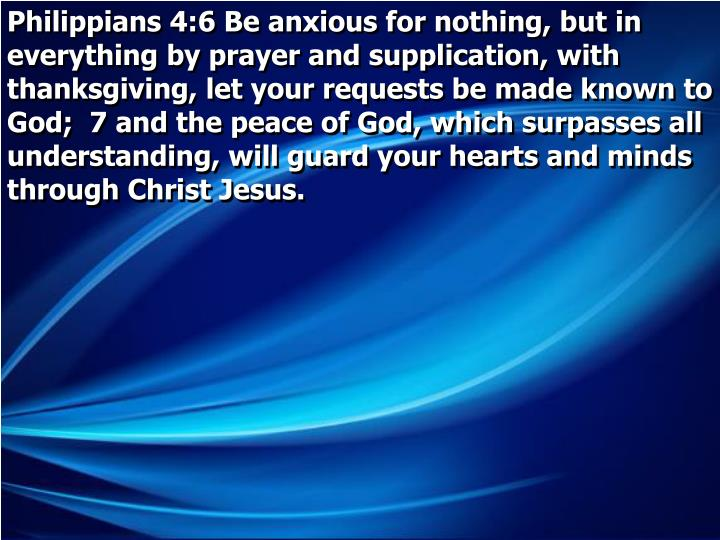 Philippians 4:6 Be anxious for nothing, but in everything by prayer and supplication, with thanksgiving, let your requests be made known to God;  7 and the peace of God, which surpasses all understanding, will guard your hearts and minds through Christ Jesus.
