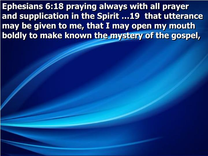 Ephesians 6:18 praying always with all prayer and supplication in the Spirit …19  that utterance may be given to me, that I may open my mouth boldly to make known the mystery of the gospel,