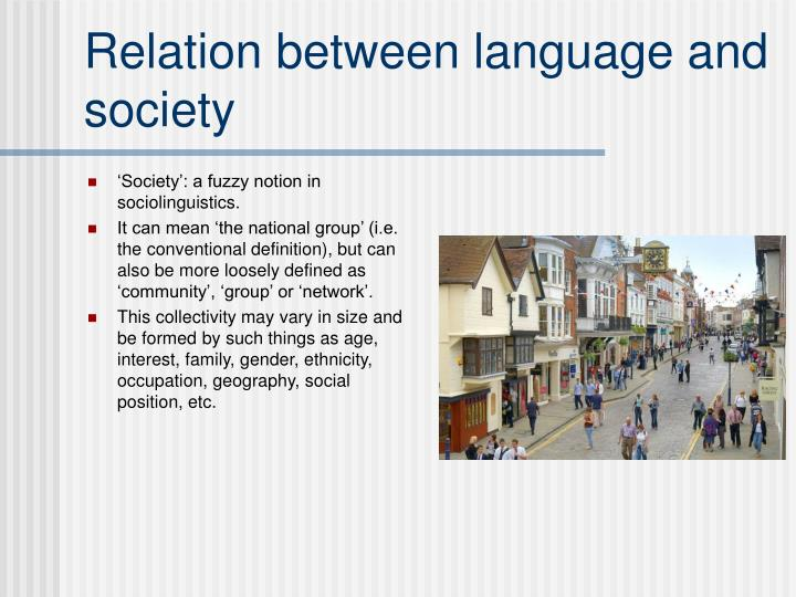 introduction to sociolinguistics the relationship between society and language What is sociolinguistics introduction to sociolinguistics language is what the members of a the relationship between language and society is called.