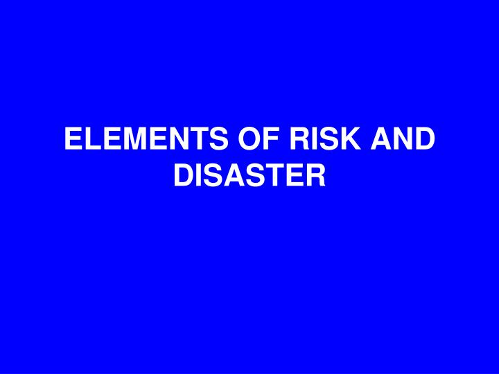 ELEMENTS OF RISK AND DISASTER