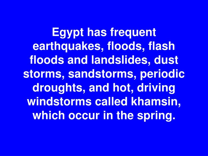 Egypt has frequent earthquakes, floods, flash floods and landslides, dust storms, sandstorms, periodic droughts, and hot, driving windstorms called khamsin, which occur in the spring.