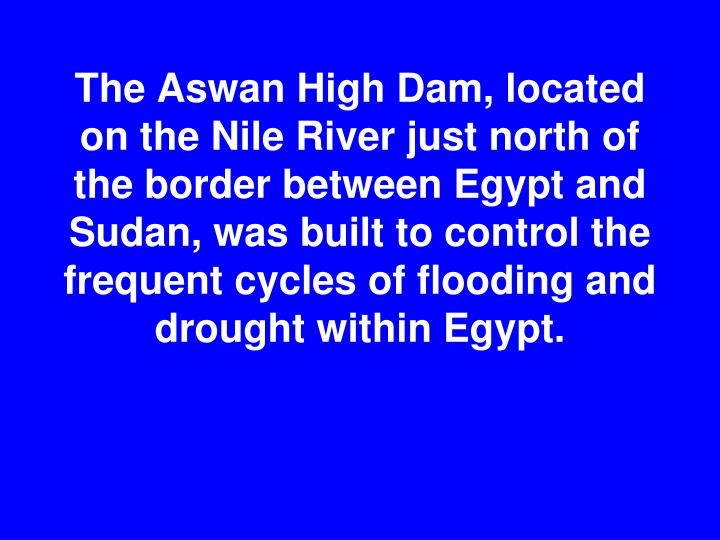The Aswan High Dam, located on the Nile River just north of the border between Egypt and Sudan, was built to control the frequent cycles of flooding and drought within Egypt.