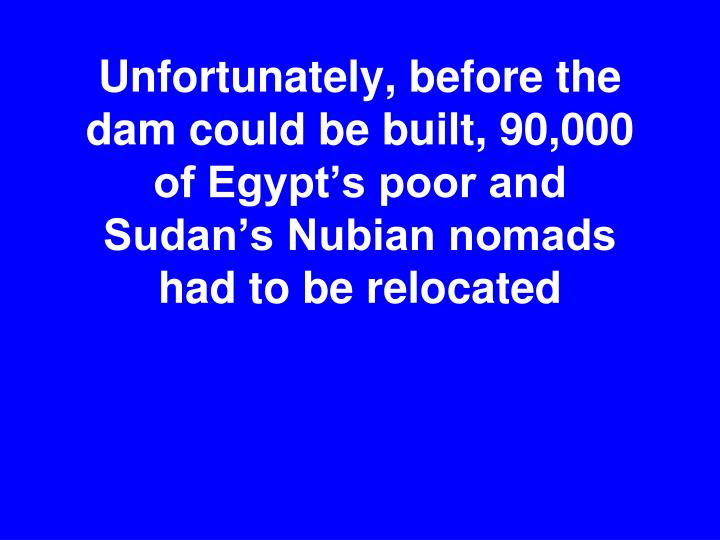 Unfortunately, before the dam could be built, 90,000 of Egypt's poor and  Sudan's Nubian nomads had to be relocated