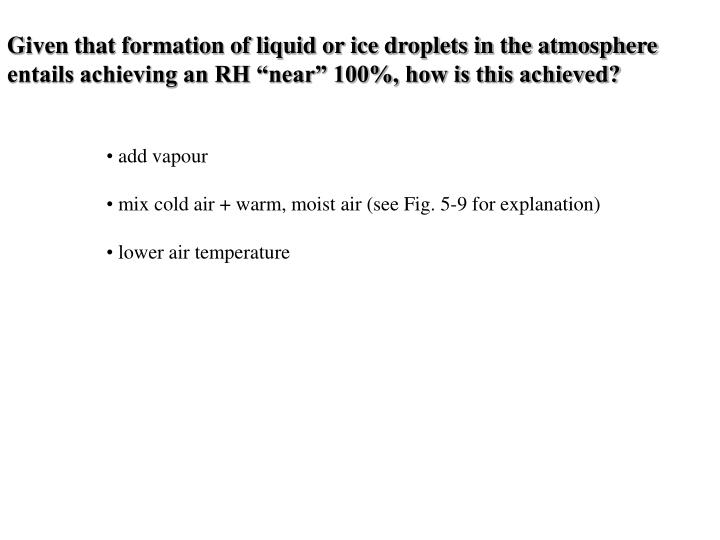 "Given that formation of liquid or ice droplets in the atmosphere entails achieving an RH ""near"" ..."