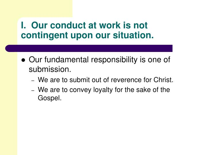 I.  Our conduct at work is not contingent upon our situation.