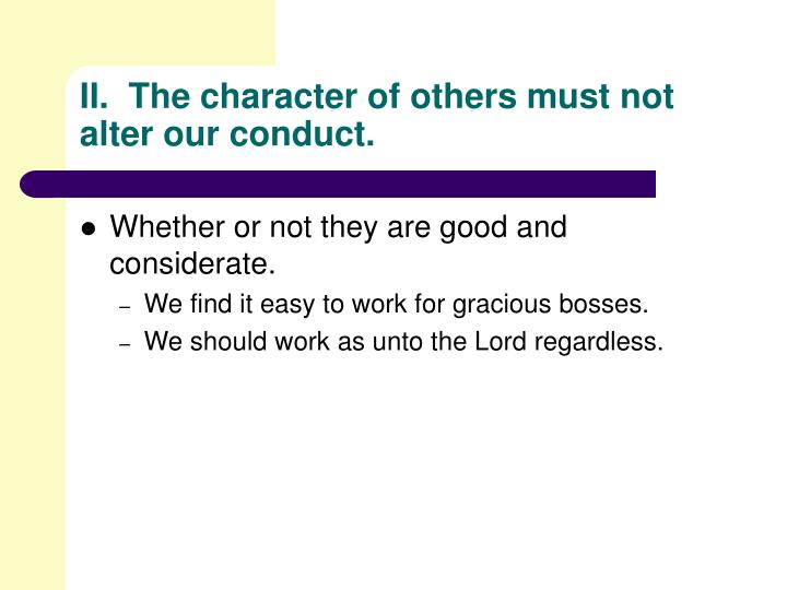 II.  The character of others must not alter our conduct.