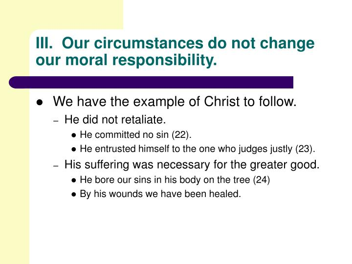 III.  Our circumstances do not change our moral responsibility.
