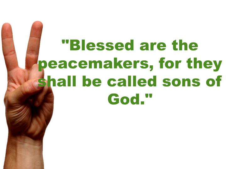 """Blessed are the peacemakers, for they shall be called sons of God."""