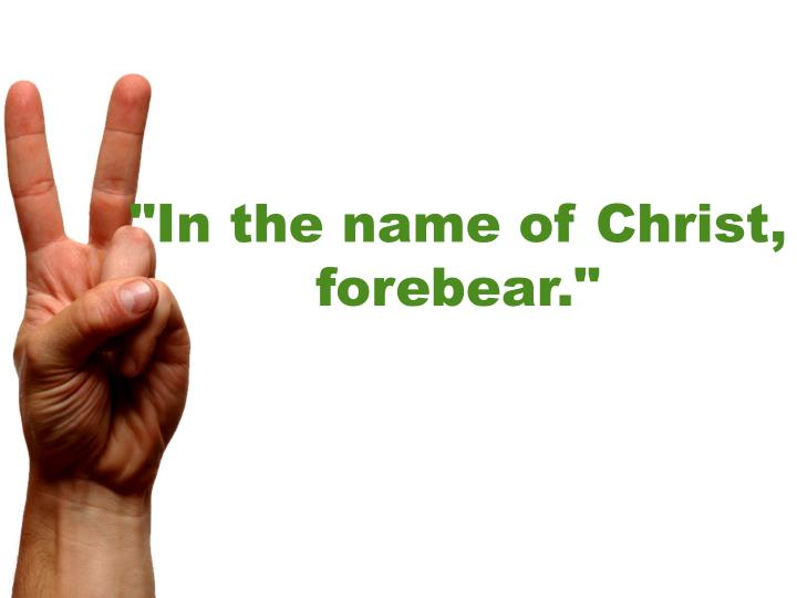 In the name of christ forebear