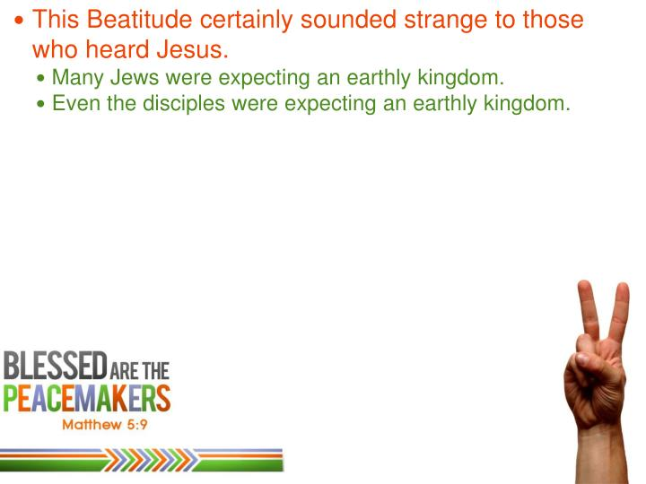 This Beatitude certainly sounded strange to those who heard Jesus.