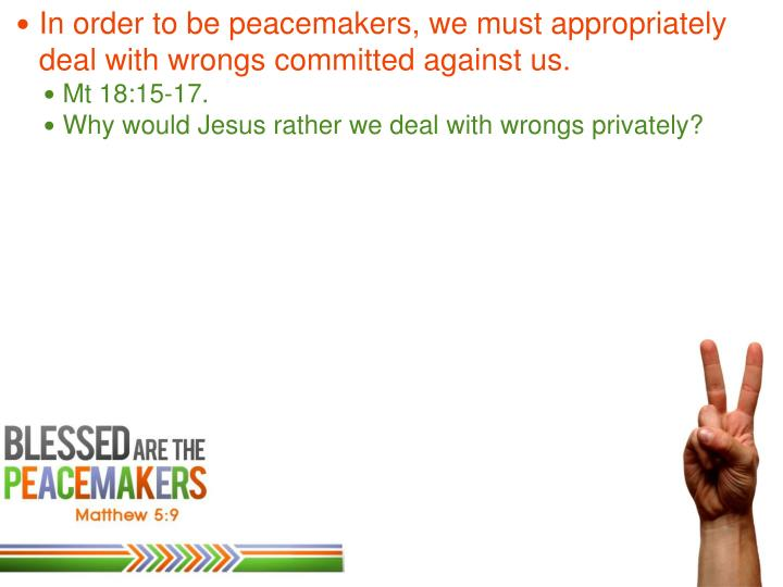 In order to be peacemakers, we must appropriately deal with wrongs committed against us.