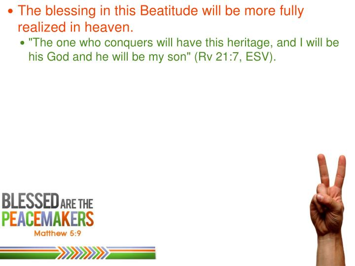 The blessing in this Beatitude will be more fully realized in heaven.