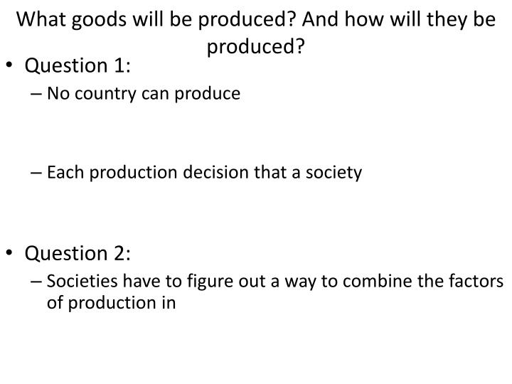What goods will be produced and how will they be produced