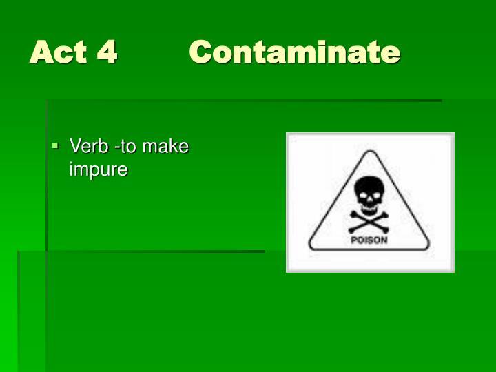 Act 4		 Contaminate